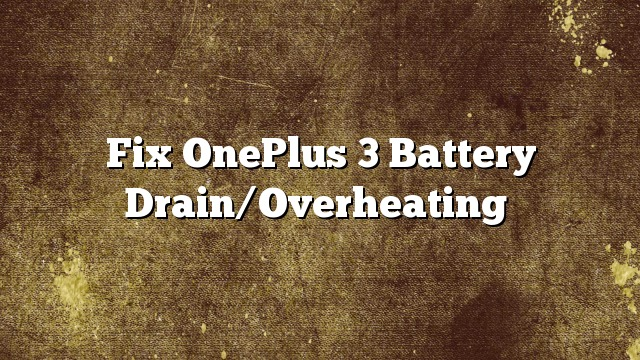 Fix OnePlus 3 Battery Drain/Overheating,oneplus 3 overheating