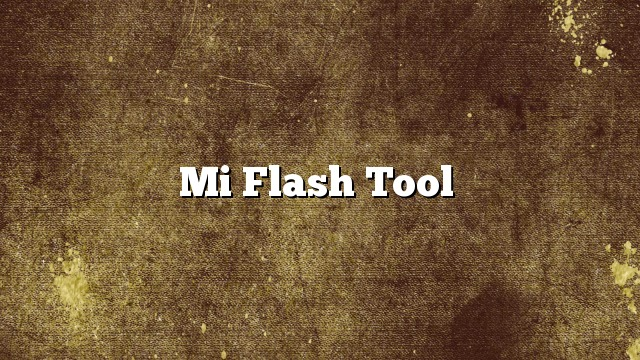 Mi Flash Tool Download: Download MiFlash Tool 2017 Update All Versions
